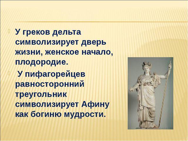 У греков дельта символизирует дверь жизни, женское начало, плодородие. У пиф...