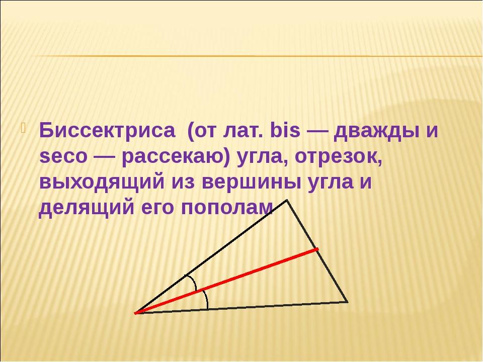 Биссектриса (от лат. bis — дважды и seco — рассекаю) угла, отрезок, выходящи...