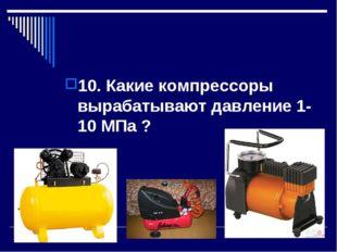 10. Какие компрессоры вырабатывают давление 1-10 МПа ?