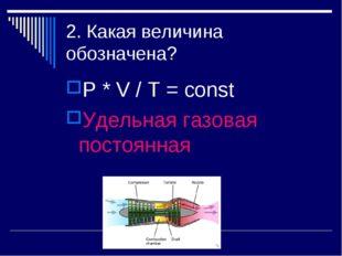 2. Какая величина обозначена? P * V / T = const Удельная газовая постоянная