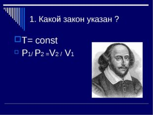 1. Какой закон указан ? Т= const P1/ P2 =V2 / V1
