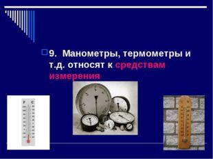 9. Манометры, термометры и т.д. относят к средствам измерения