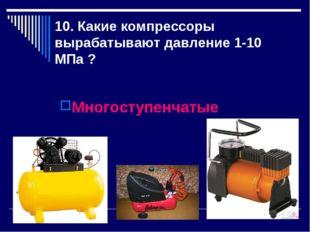 10. Какие компрессоры вырабатывают давление 1-10 МПа ? Многоступенчатые