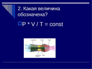 2. Какая величина обозначена? P * V / T = const