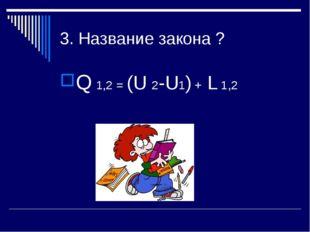3. Название закона ? Q 1,2 = (U 2-U1) + L 1,2