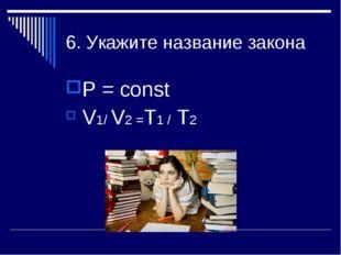6. Укажите название закона Р = const V1/ V2 =Т1 / Т2
