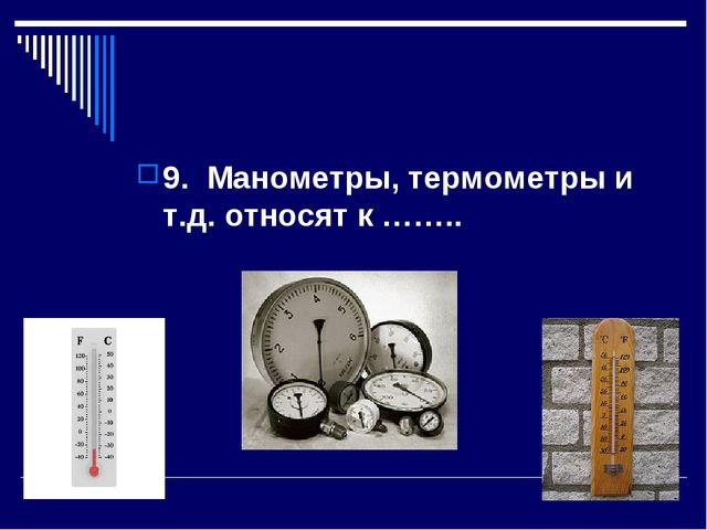 9. Манометры, термометры и т.д. относят к ……..