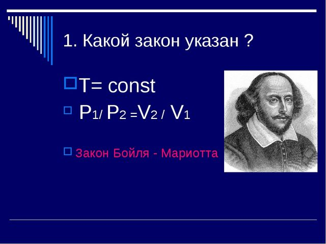 1. Какой закон указан ? Т= const P1/ P2 =V2 / V1 Закон Бойля - Мариотта