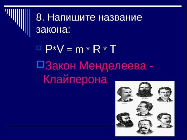 8. Напишите название закона: Р*V = m * R * T Закон Менделеева - Клайперона