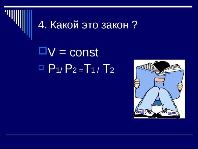 4. Какой это закон ? V = const P1/ P2 =Т1 / Т2