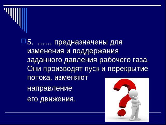 5. …… предназначены для изменения и поддержания заданного давления рабочего г...