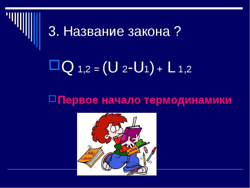 3. Название закона ? Q 1,2 = (U 2-U1) + L 1,2 Первое начало термодинамики