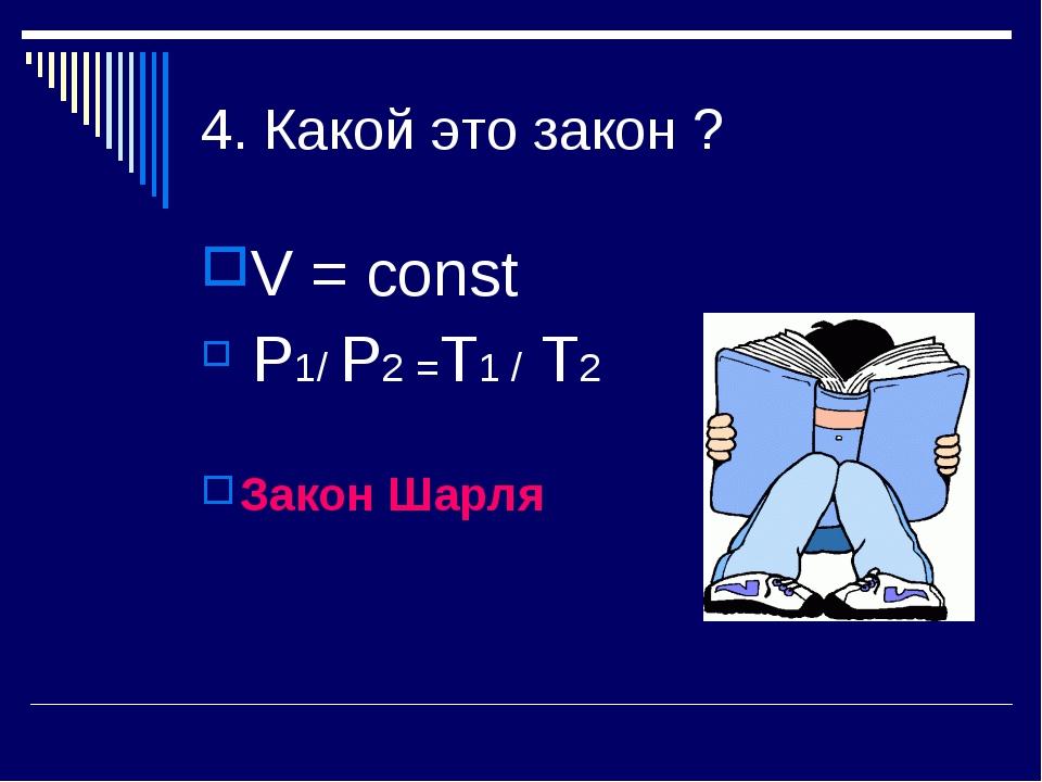 4. Какой это закон ? V = const P1/ P2 =Т1 / Т2 Закон Шарля