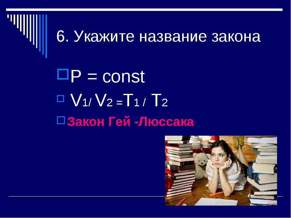 6. Укажите название закона Р = const V1/ V2 =Т1 / Т2 Закон Гей -Люссака