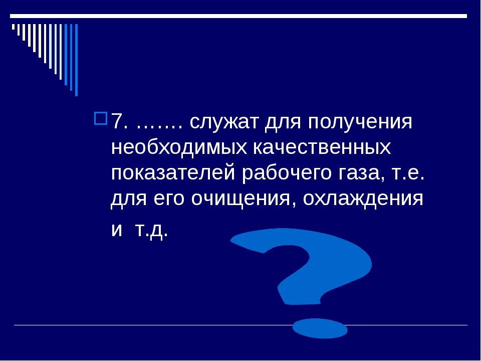 7. ……. служат для получения необходимых качественных показателей рабочего газ...