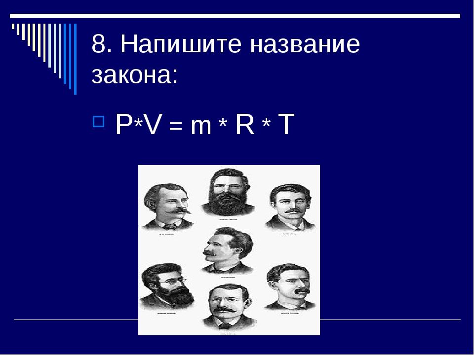 8. Напишите название закона: Р*V = m * R * T