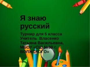 Я знаю русский Турнир для 5 класса Учитель Власенко Татьяна Васильевна, МБОУ