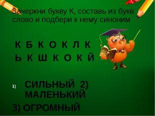 Зачеркни букву К, составь из букв слово и подбери к нему синоним К Б К О К Л
