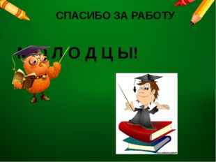 СПАСИБО ЗА РАБОТУ М О Л О Д Ц Ы!