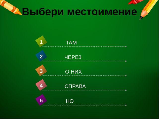 Выбери местоимение СПРАВА 4 ТАМ 1 ЧЕРЕЗ 2 О НИХ 3 НО 5