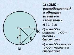 1) ΔОМК – равнобедренный и обладает всеми его свойствами: а) 1= 2; б) если