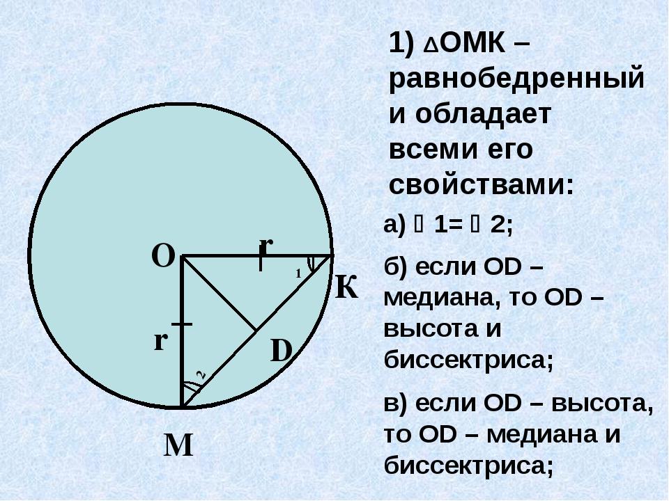 1) ΔОМК – равнобедренный и обладает всеми его свойствами: а) 1= 2; б) если...