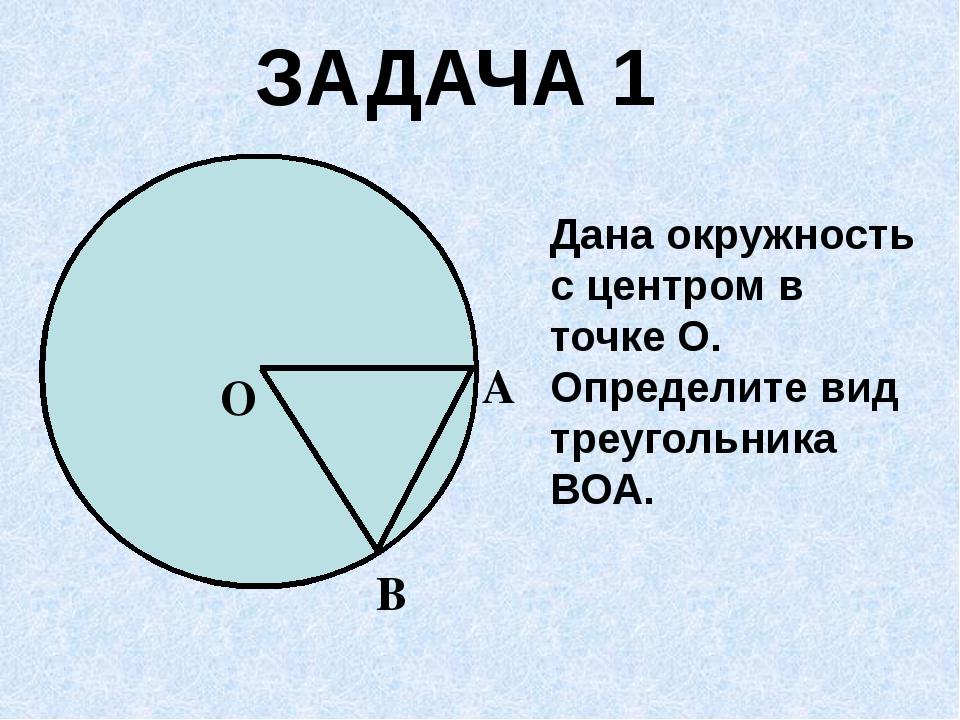 Дана окружность с центром в точке О. Определите вид треугольника ВОА. ЗАДАЧА...