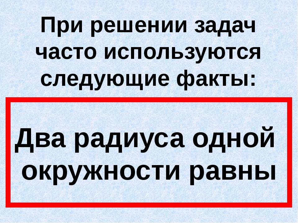 При решении задач часто используются следующие факты: Два радиуса одной окруж...