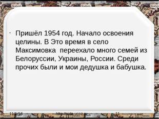 Пришёл 1954 год. Начало освоения целины. В Это время в село Максимовка перее
