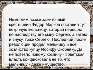 Немногим позже зажиточный крестьянин Фёдор Марков поставил тут ветряную мель