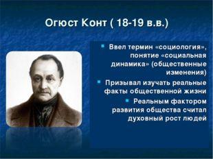 Огюст Конт ( 18-19 в.в.) Ввел термин «социология», понятие «социальная динами