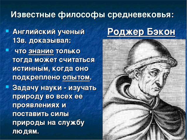 Известные философы средневековья: Английский ученый 13в. доказывал: что знани...