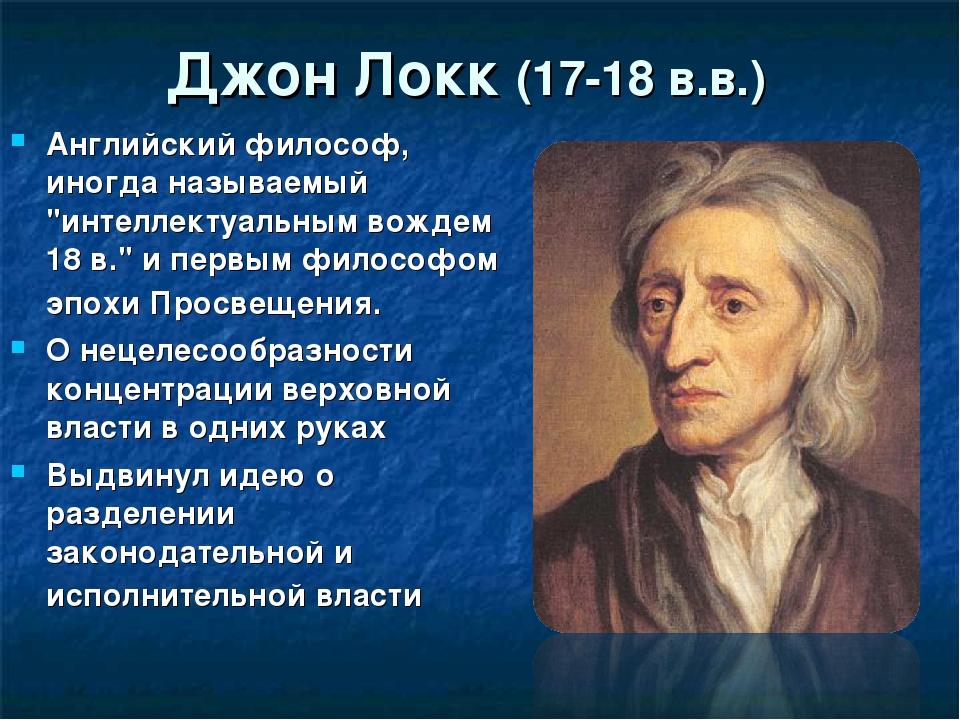 """Джон Локк (17-18 в.в.) Английский философ, иногда называемый """"интеллектуальны..."""