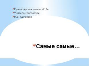 Самые самые… Красноярская школа №134 Учитель географии Н.В. Сигачёва