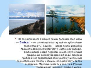 На восьмом месте в списке самых больших озер мира —Байкал– по совместительс