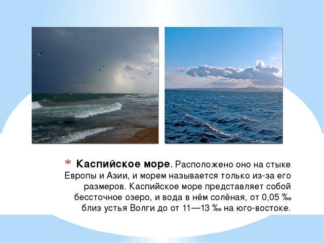 Каспийское море.Расположено оно на стыке Европы и Азии, и морем называется т...