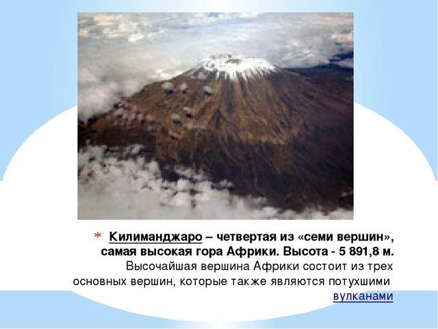 Килиманджаро– четвертая из «семи вершин», самая высокая гора Африки. Высота...