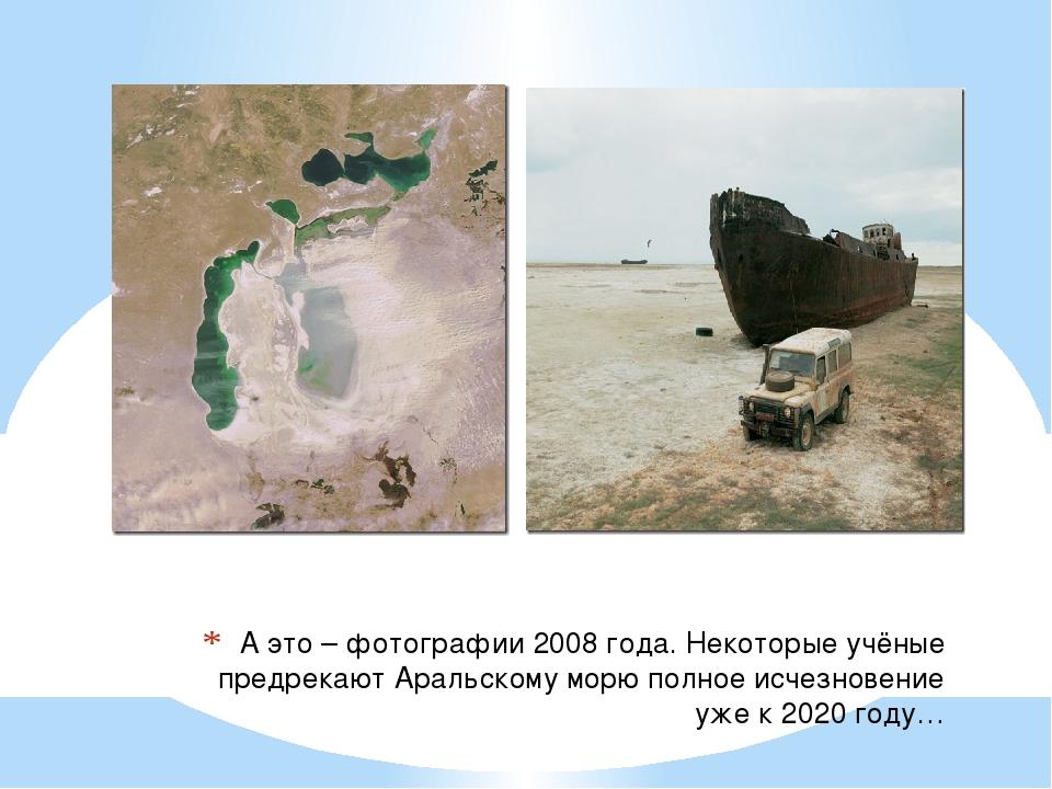 А это – фотографии 2008 года. Некоторые учёные предрекают Аральскому морю пол...