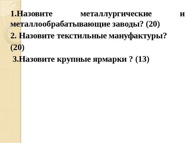 1.Назовите металлургические и металлообрабатывающие заводы? (20) 2. Назовите...