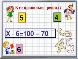 5 6 Кто правильно решил? Х · 6=100 – 70 4
