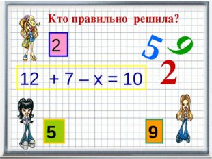 Кто правильно решила? 5 9 2 12 + 7 – х = 10 9 2 5