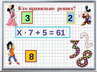 Кто правильно решил? 3 8 2 Х · 7 + 5 = 61