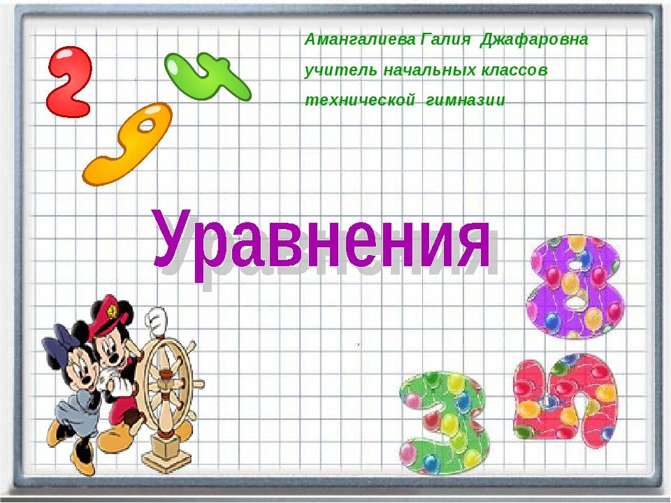 Амангалиева Галия Джафаровна учитель начальных классов технической гимназии