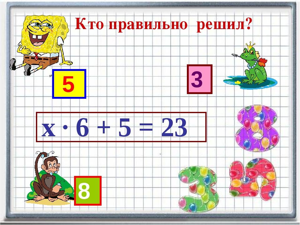 5 3 х · 6 + 5 = 23 8 Кто правильно решил?