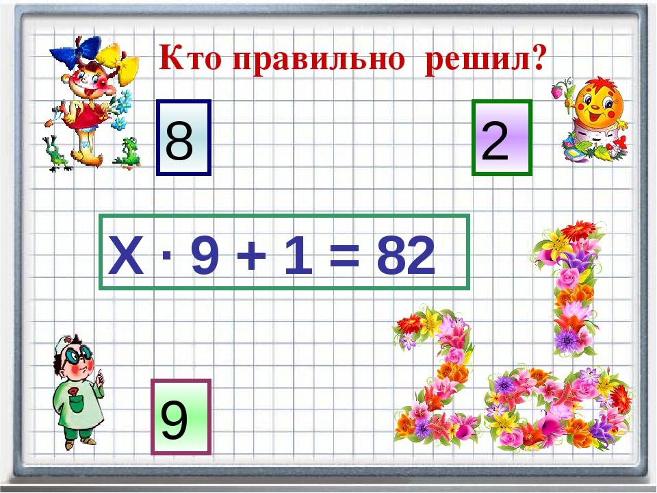 Кто правильно решил? Х · 9 + 1 = 82 8 2 9