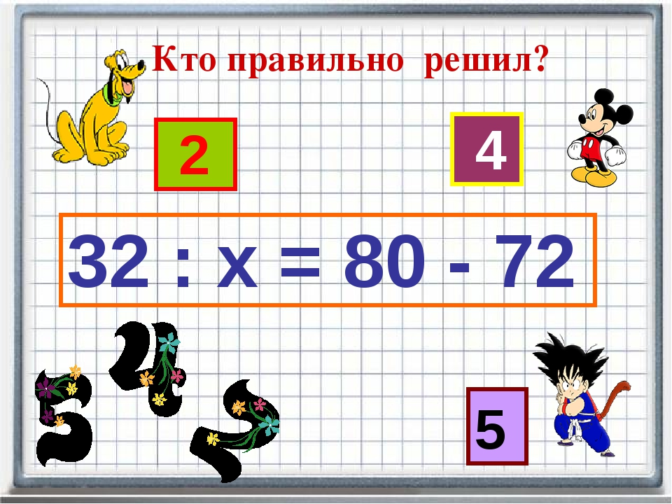32 : х = 80 - 72 2 4 5 Кто правильно решил?