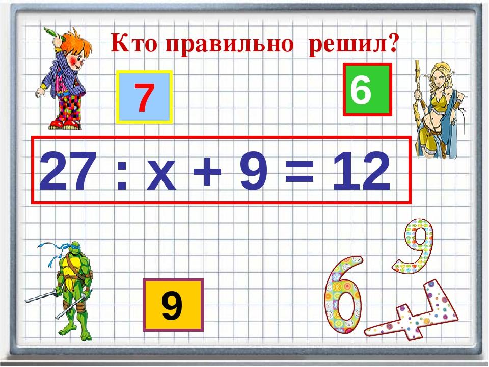 Кто правильно решил? 27 : х + 9 = 12 7 6 9