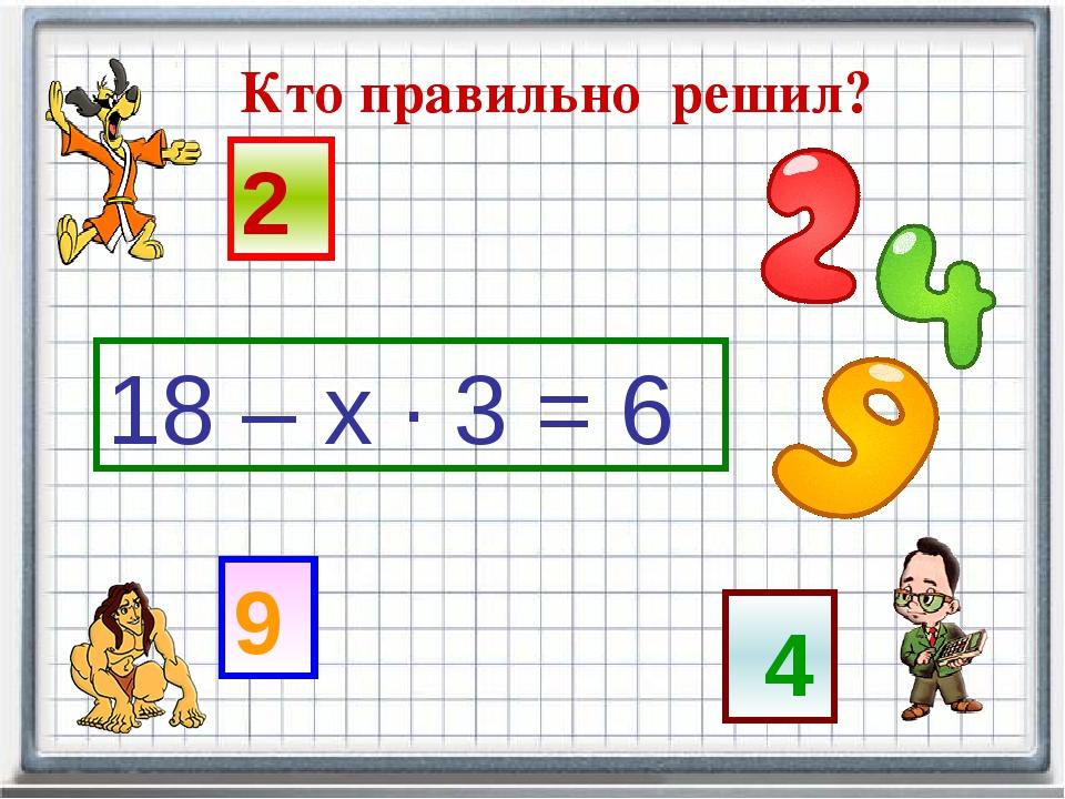 Кто правильно решил? 18 – х · 3 = 6 4 9 2 Кто правильно решил?