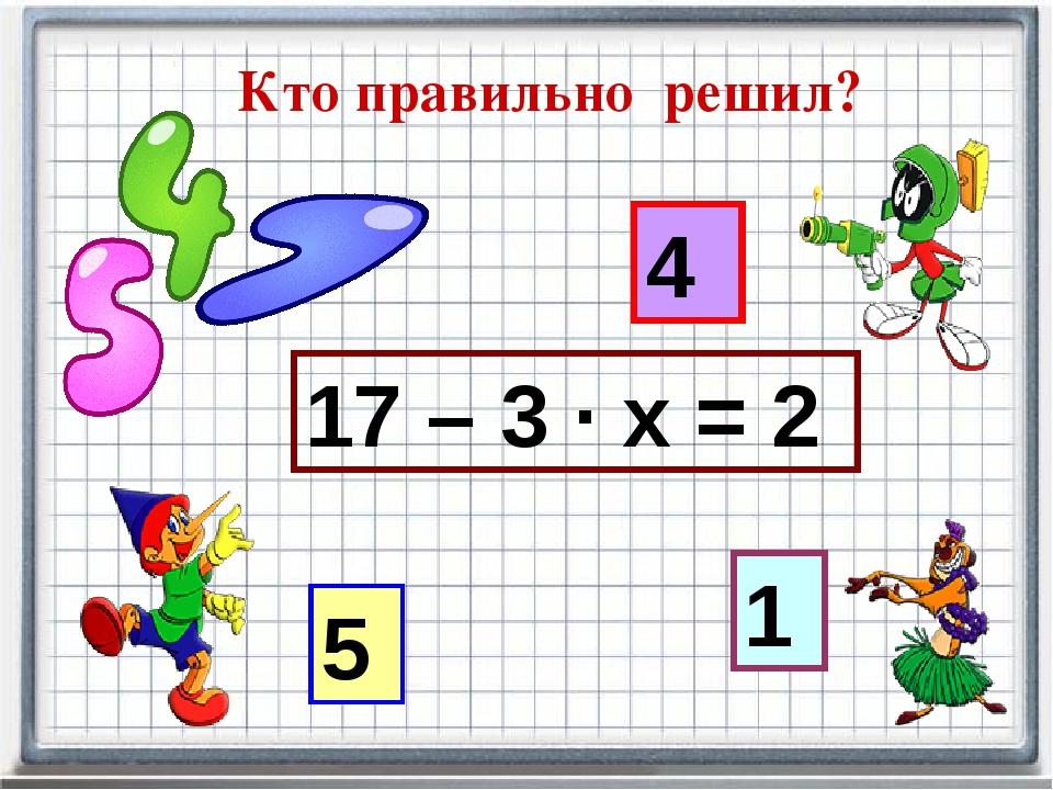 Кто правильно решил? 17 – 3 · х = 2 5 4 1
