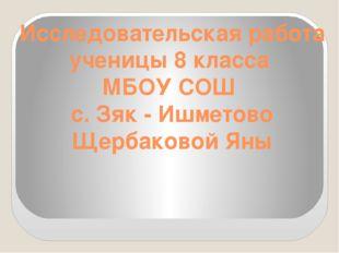 Исследовательская работа ученицы 8 класса МБОУ СОШ с. Зяк - Ишметово Щербаков